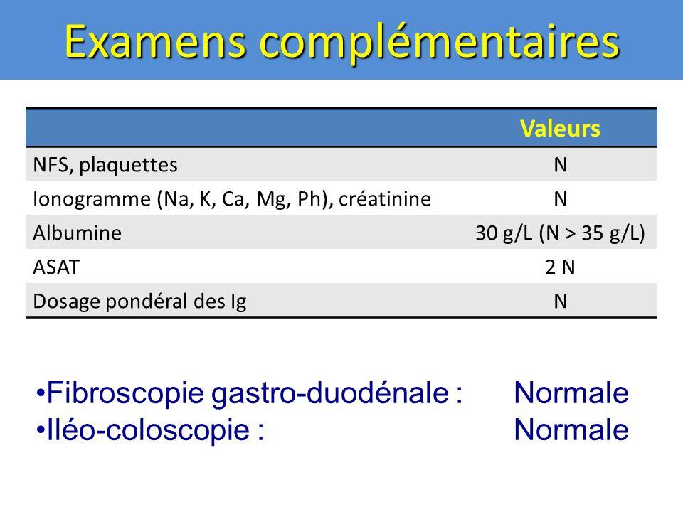 Examens complémentaires Valeurs NFS, plaquettesN Ionogramme (Na, K, Ca, Mg, Ph), créatinineN Albumine30 g/L (N > 35 g/L) ASAT2 N Dosage pondéral des IgN Fibroscopie gastro-duodénale :Normale Iléo-coloscopie : Normale