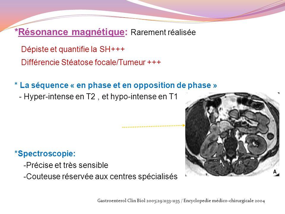 *Résonance magnétique: Rarement réalisée Dépiste et quantifie la SH+++ Différencie Stéatose focale/Tumeur +++ * La séquence « en phase et en oppositio