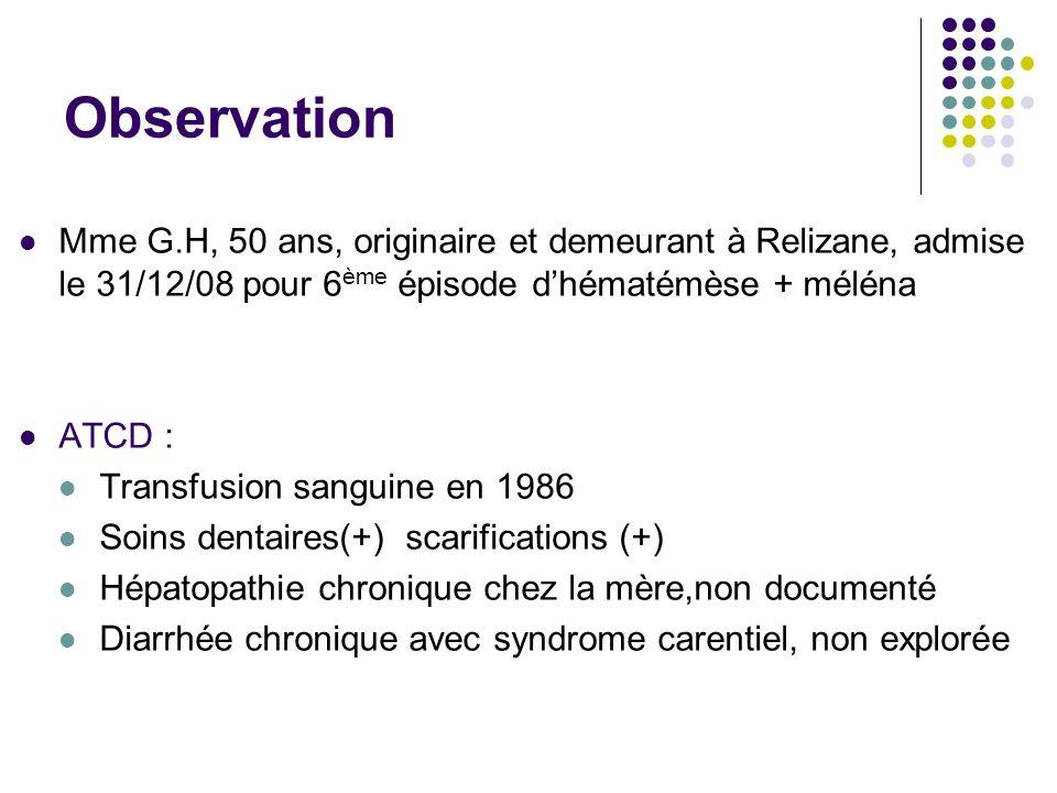 Histoire de la maladie 2003 Hématémèse RVO Transfusion de 6 CG 2004 Hématémèse 3 épisodes en 6 mois 2007 Ascite + OMI LE + BB 2008 RVO Épisode Actuel Hb à 5,2 g/dl