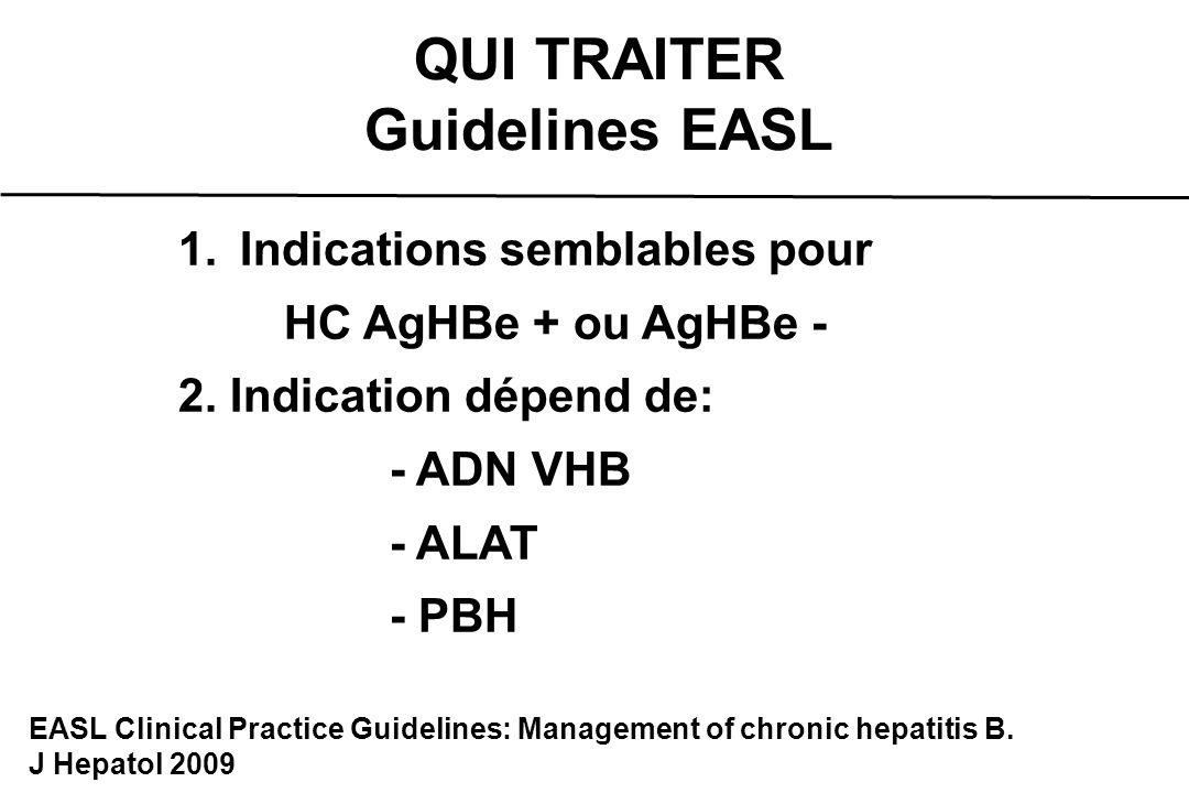 QUI TRAITER Guidelines EASL 1.Indications semblables pour HC AgHBe + ou AgHBe - 2. Indication dépend de: - ADN VHB - ALAT - PBH EASL Clinical Practice