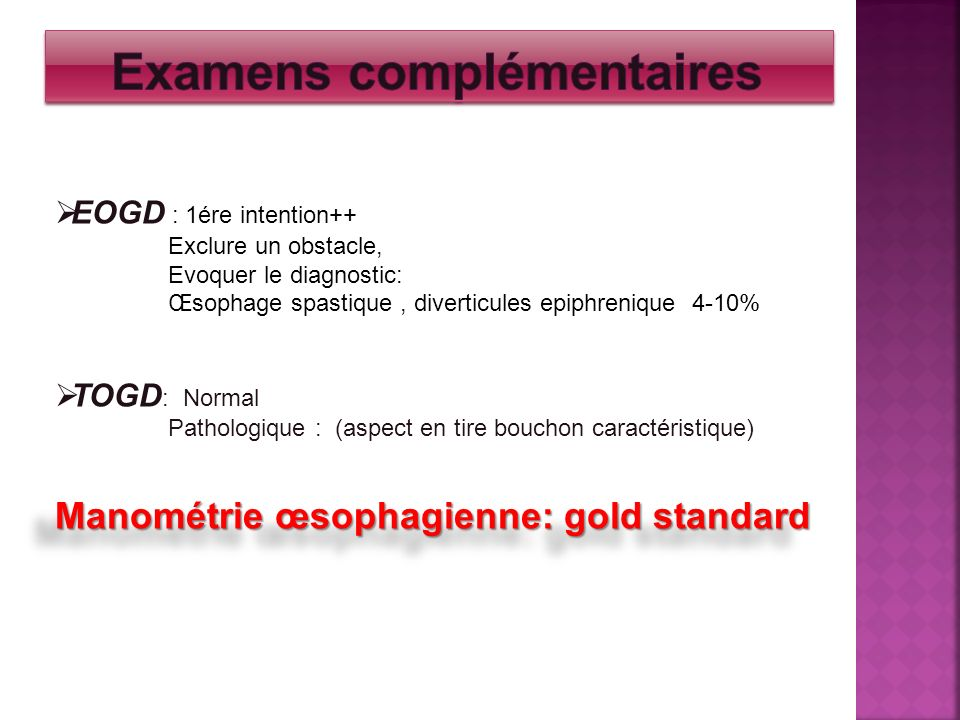 EOGD : 1ére intention++ Exclure un obstacle, Evoquer le diagnostic: Œsophage spastique, diverticules epiphrenique 4-10% TOGD : Normal Pathologique : (