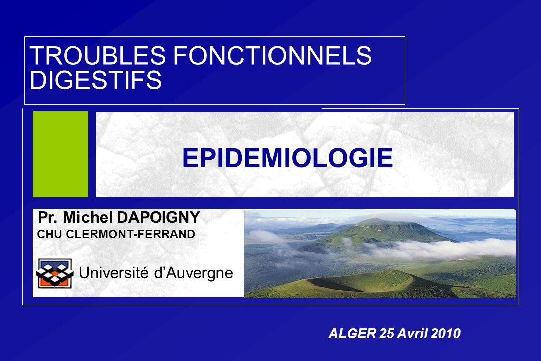 TROUBLES FONCTIONNELS DIGESTIFS Pr. Michel DAPOIGNY CHU CLERMONT-FERRAND Université dAuvergne EPIDEMIOLOGIE ALGER 25 Avril 2010