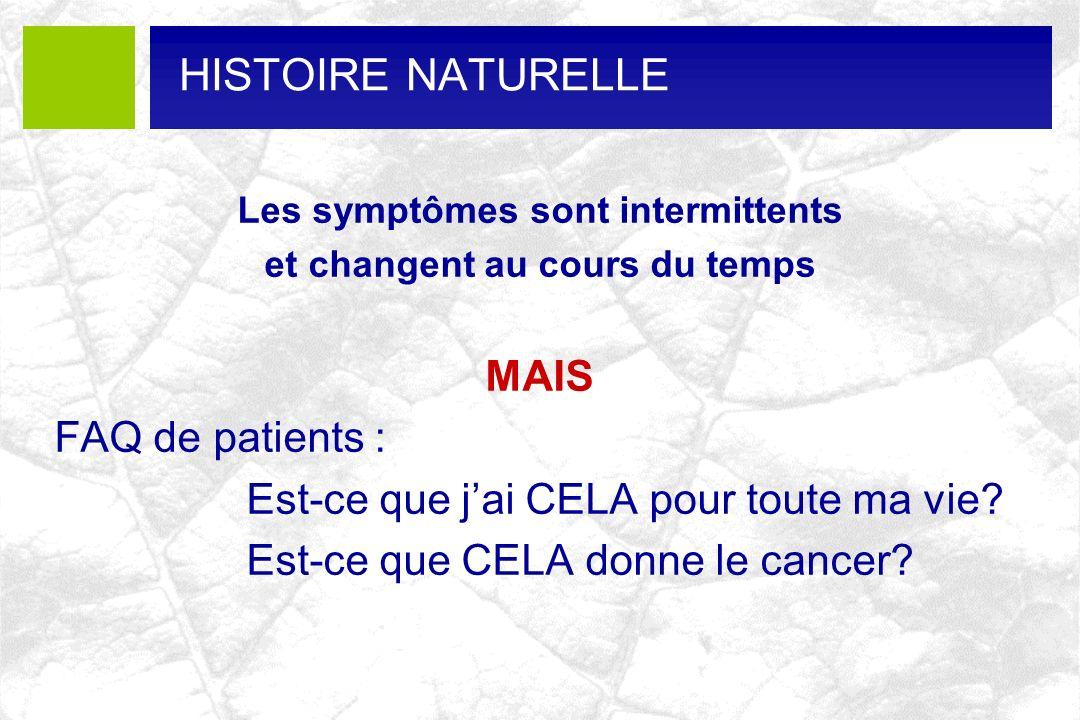 HISTOIRE NATURELLE Les symptômes sont intermittents et changent au cours du temps MAIS FAQ de patients : Est-ce que jai CELA pour toute ma vie? Est-ce