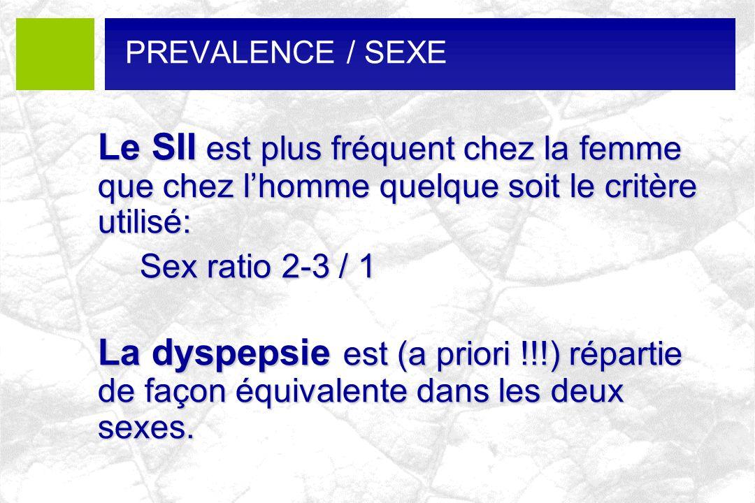 PREVALENCE / SEXE Le SII est plus fréquent chez la femme que chez lhomme quelque soit le critère utilisé: Sex ratio 2-3 / 1 La dyspepsie est (a priori