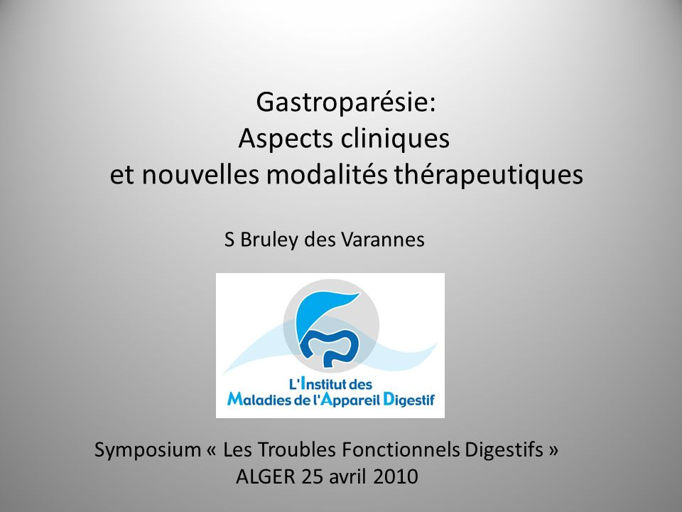 Gastroparésie: Aspects cliniques et nouvelles modalités thérapeutiques S Bruley des Varannes Symposium « Les Troubles Fonctionnels Digestifs » ALGER 2