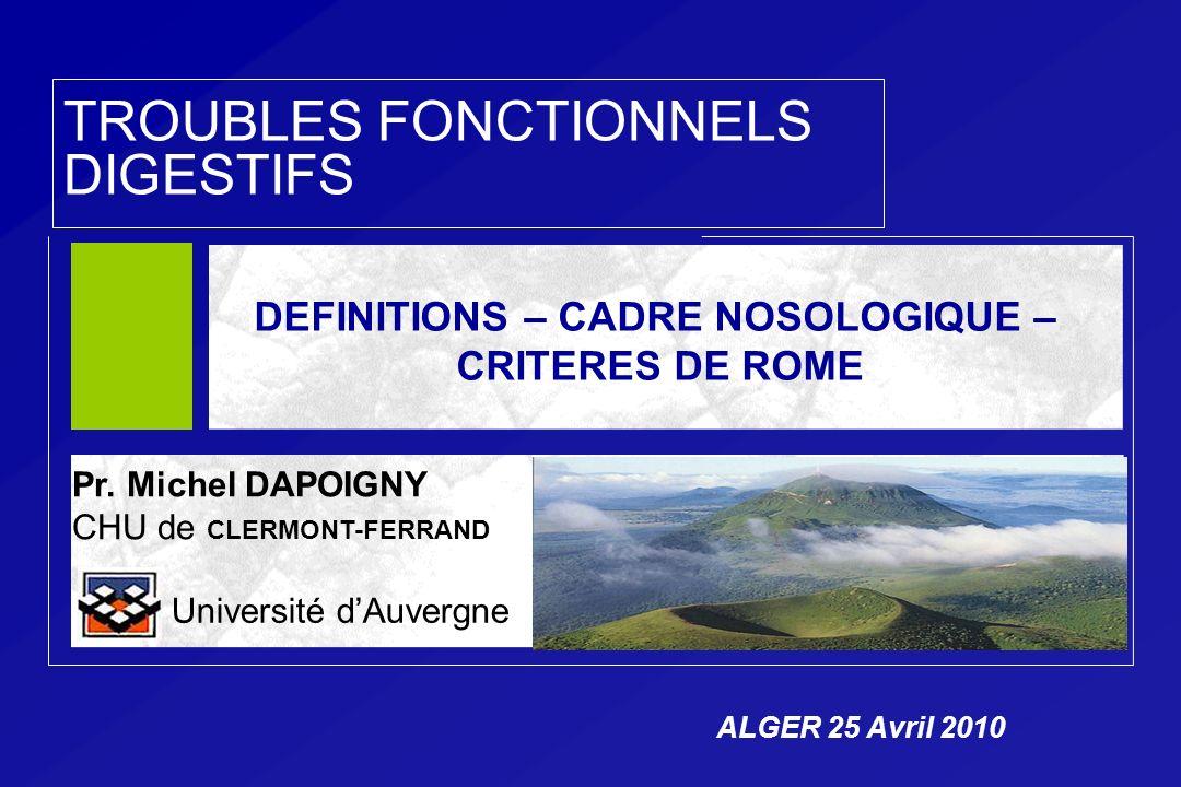 TROUBLES FONCTIONNELS DIGESTIFS Pr. Michel DAPOIGNY CHU de CLERMONT-FERRAND Université dAuvergne DEFINITIONS – CADRE NOSOLOGIQUE – CRITERES DE ROME AL