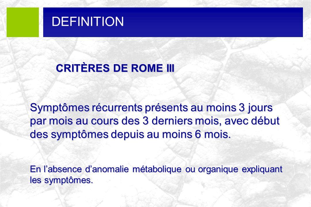 DEFINITION CRITÈRES DE ROME III CRITÈRES DE ROME III Symptômes récurrents présents au moins 3 jours par mois au cours des 3 derniers mois, avec début