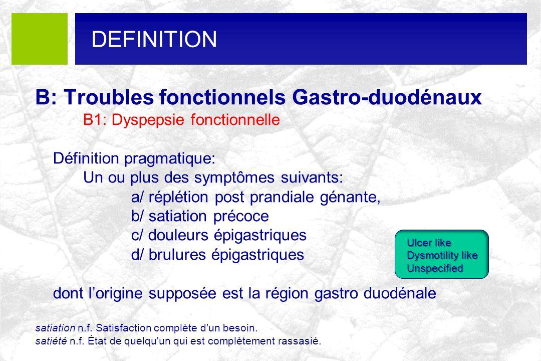 B: Troubles fonctionnels Gastro-duodénaux B1: Dyspepsie fonctionnelle Définition pragmatique: Un ou plus des symptômes suivants: a/ réplétion post pra