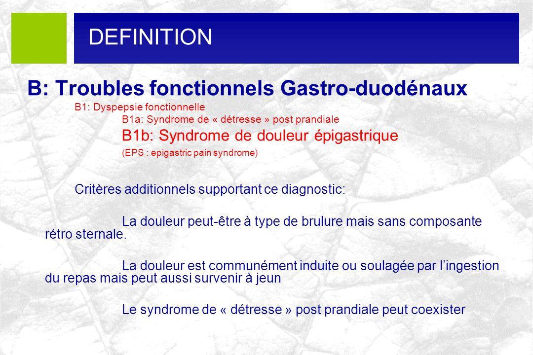B: Troubles fonctionnels Gastro-duodénaux B1: Dyspepsie fonctionnelle B1a: Syndrome de « détresse » post prandiale B1b: Syndrome de douleur épigastriq