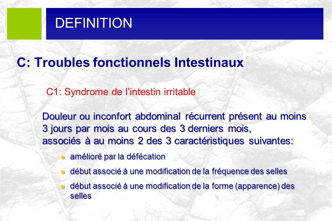 C: Troubles fonctionnels Intestinaux C1: Syndrome de lintestin irritable DEFINITION Douleur ou inconfort abdominal récurrent présent au moins 3 jours