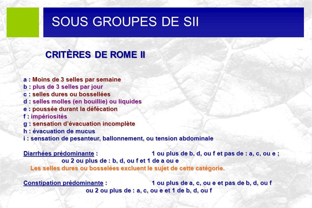 CRITÈRES DE ROME II a : Moins de 3 selles par semaine b : plus de 3 selles par jour c : selles dures ou bossellées d : selles molles (en bouillie) ou