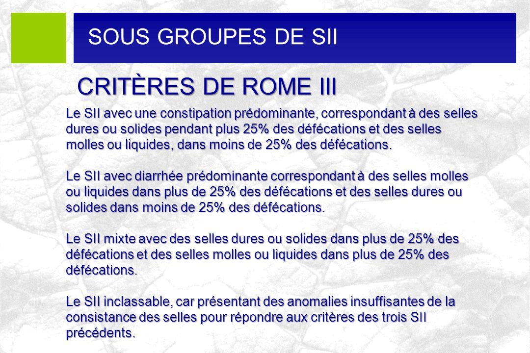 CRITÈRES DE ROME III Le SII avec une constipation prédominante, correspondant à des selles dures ou solides pendant plus 25% des défécations et des se