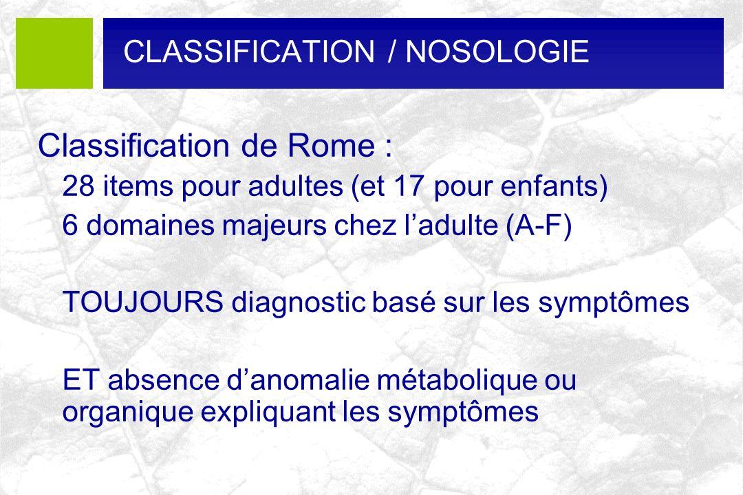 Classification de Rome : 28 items pour adultes (et 17 pour enfants) 6 domaines majeurs chez ladulte (A-F) TOUJOURS diagnostic basé sur les symptômes E