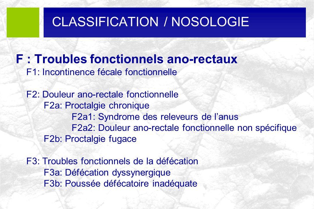 CLASSIFICATION / NOSOLOGIE F : Troubles fonctionnels ano-rectaux F1: Incontinence fécale fonctionnelle F2: Douleur ano-rectale fonctionnelle F2a: Proc