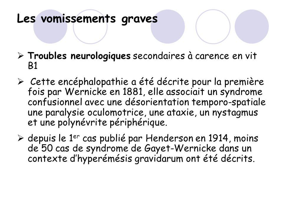 Les vomissements graves Troubles neurologiques secondaires à carence en vit B1 Cette encéphalopathie a été décrite pour la première fois par Wernicke