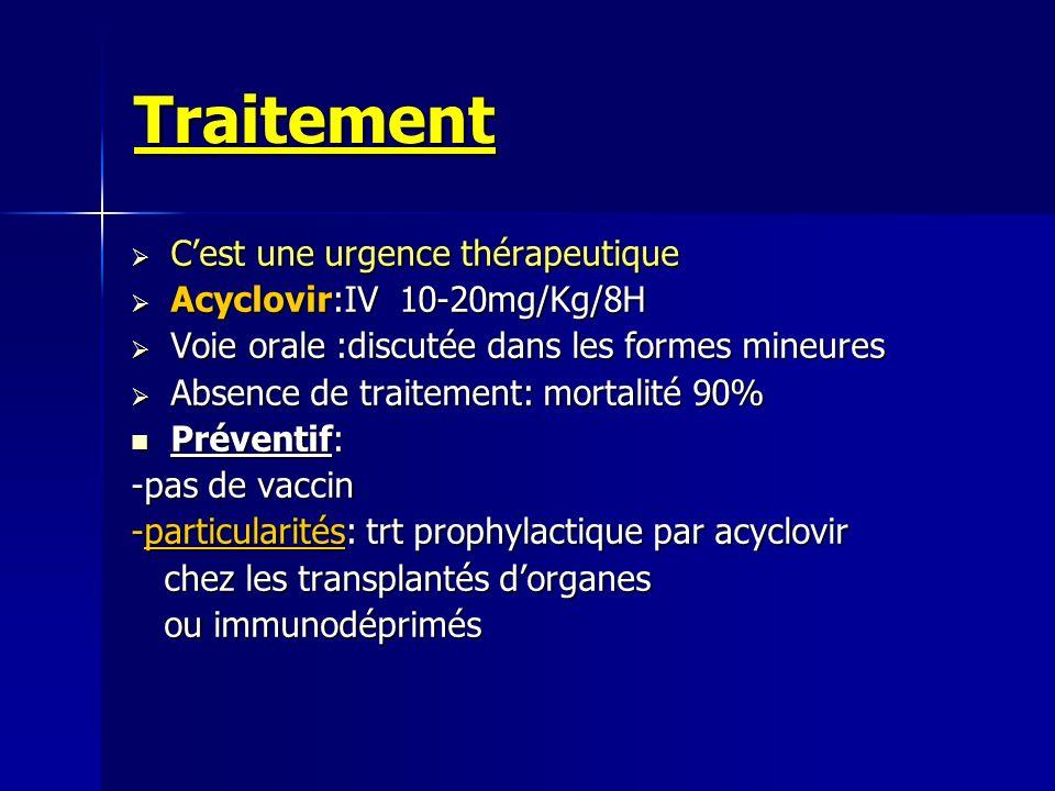 Traitement Cest une urgence thérapeutique Cest une urgence thérapeutique Acyclovir:IV 10-20mg/Kg/8H Acyclovir:IV 10-20mg/Kg/8H Voie orale :discutée da