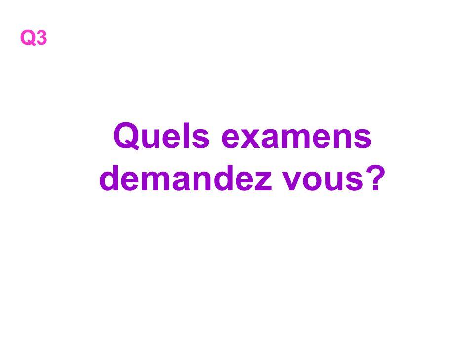 Quels examens demandez vous? Q3