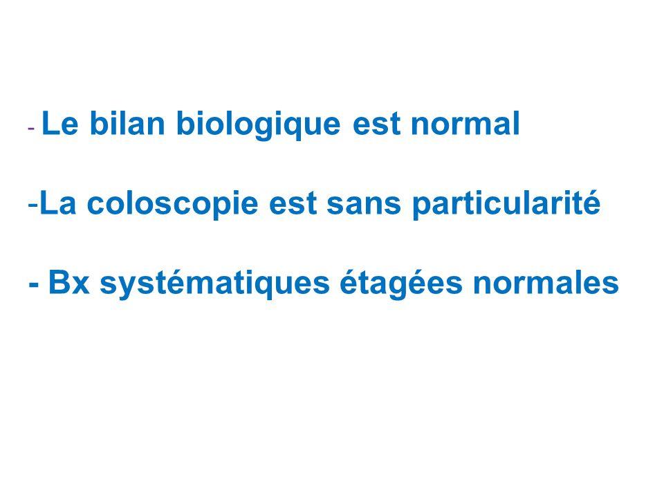 - Le bilan biologique est normal -La coloscopie est sans particularité - Bx systématiques étagées normales