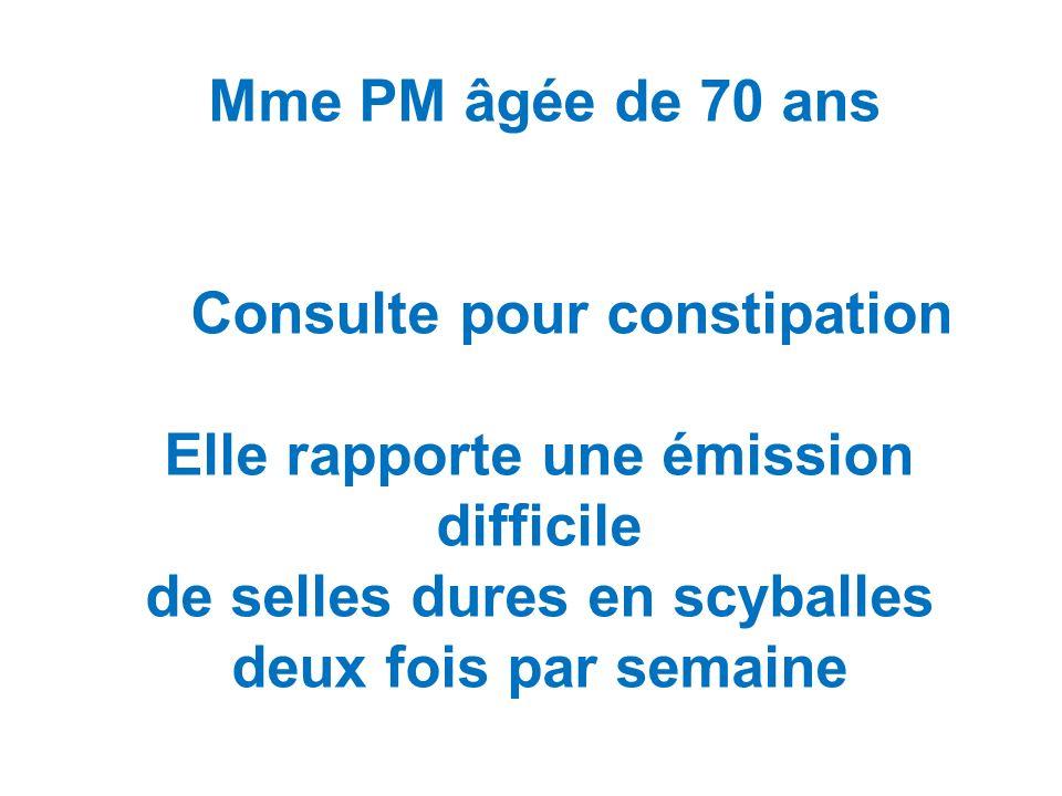 Mme PM âgée de 70 ans Consulte pour constipation Elle rapporte une émission difficile de selles dures en scyballes deux fois par semaine