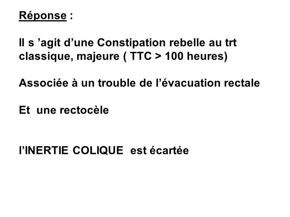 Réponse : Il s agit dune Constipation rebelle au trt classique, majeure ( TTC > 100 heures) Associée à un trouble de lévacuation rectale Et une rectoc