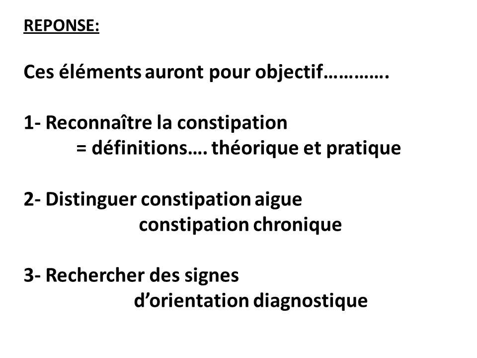 REPONSE: Ces éléments auront pour objectif…………. 1- Reconnaître la constipation = définitions…. théorique et pratique 2- Distinguer constipation aigue