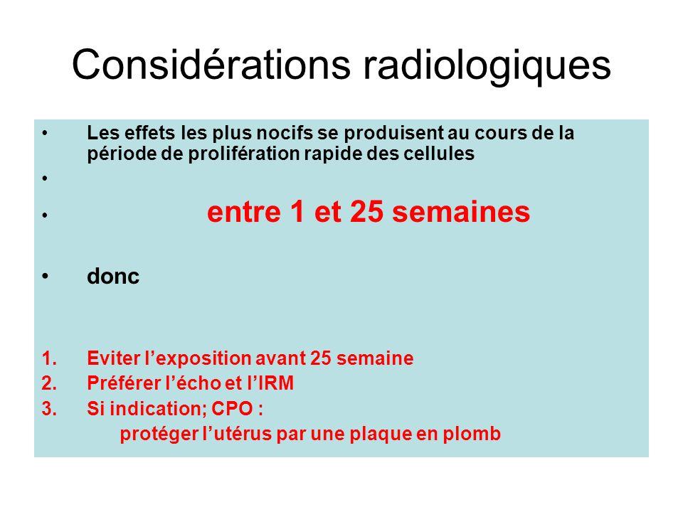 Considérations radiologiques Les effets les plus nocifs se produisent au cours de la période de prolifération rapide des cellules entre 1 et 25 semain