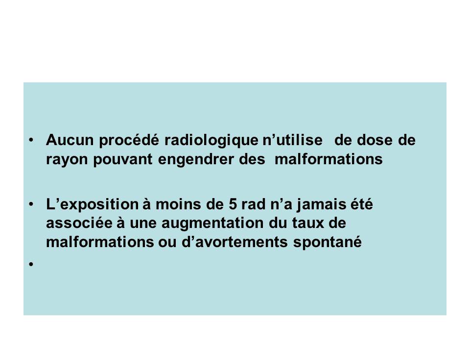 Aucun procédé radiologique nutilise de dose de rayon pouvant engendrer des malformations Lexposition à moins de 5 rad na jamais été associée à une aug