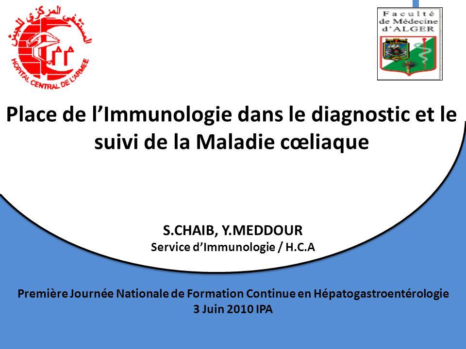 Place de lImmunologie dans le diagnostic et le suivi de la Maladie cœliaque S.CHAIB, Y.MEDDOUR Service dImmunologie / H.C.A Première Journée Nationale