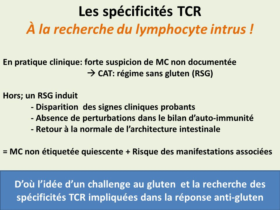 Les spécificités TCR À la recherche du lymphocyte intrus ! En pratique clinique: forte suspicion de MC non documentée CAT: régime sans gluten (RSG) Ho