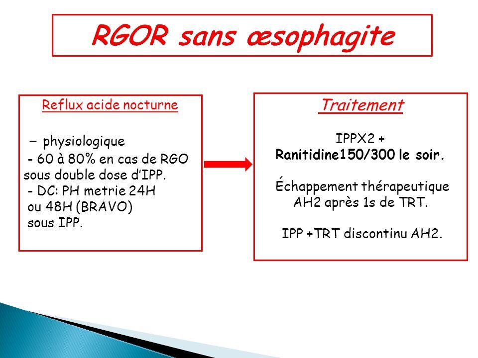 Reflux acide nocturne - physiologique - 60 à 80% en cas de RGO sous double dose dIPP. - DC: PH metrie 24H ou 48H (BRAVO) sous IPP. Traitement IPPX2 +