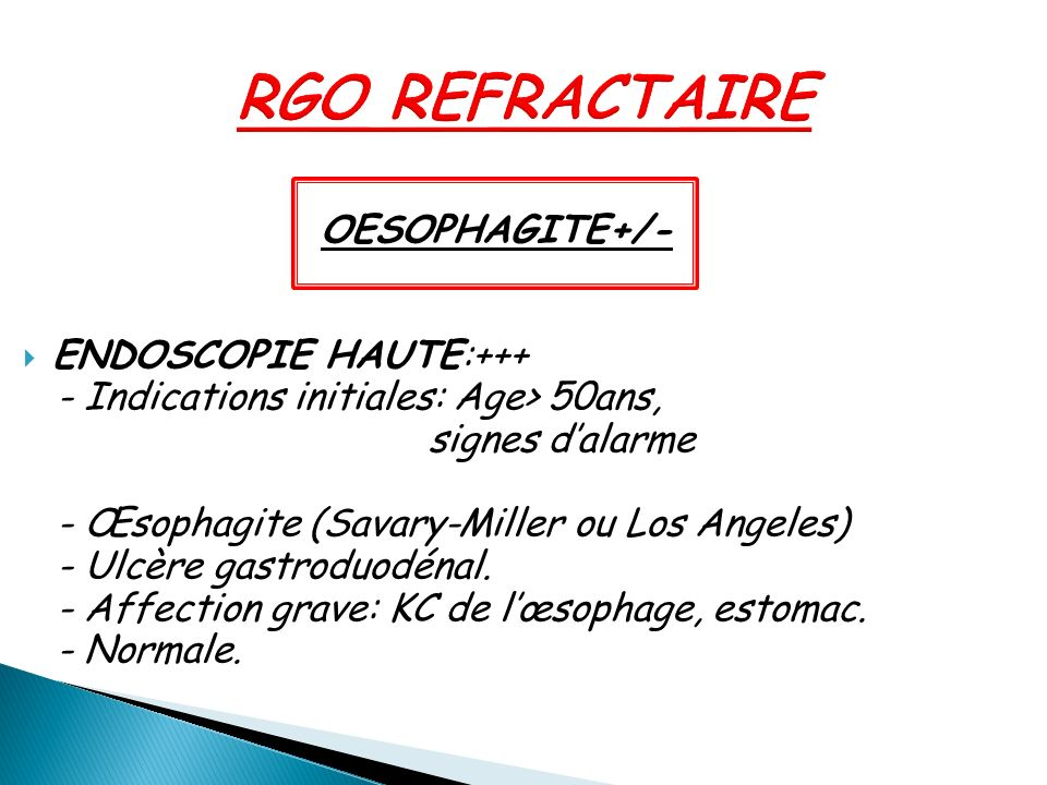 OESOPHAGITE+/- ENDOSCOPIE HAUTE:+++ - Indications initiales: Age> 50ans, signes dalarme - Œsophagite (Savary-Miller ou Los Angeles) - Ulcère gastroduo