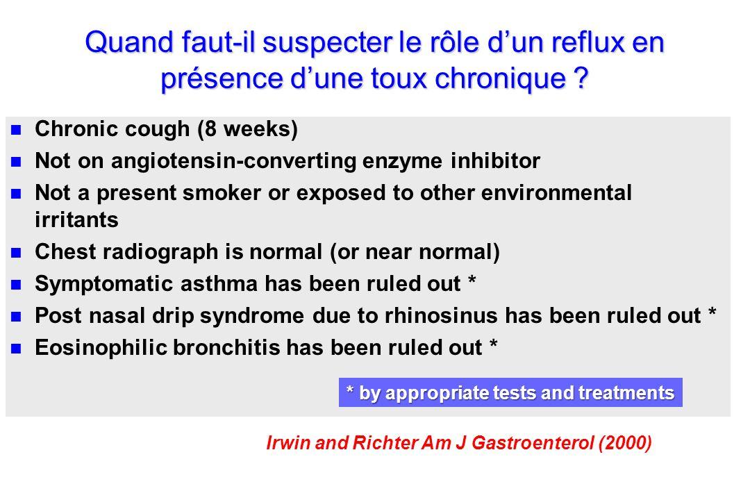 Quand faut-il suspecter le rôle dun reflux en présence dune toux chronique ? n n Chronic cough (8 weeks) n n Not on angiotensin-converting enzyme inhi