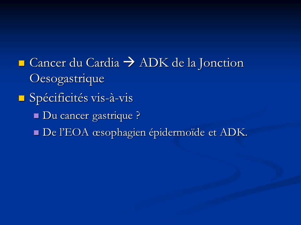 Cancer du Cardia ADK de la Jonction Oesogastrique Cancer du Cardia ADK de la Jonction Oesogastrique Spécificités vis-à-vis Spécificités vis-à-vis Du c
