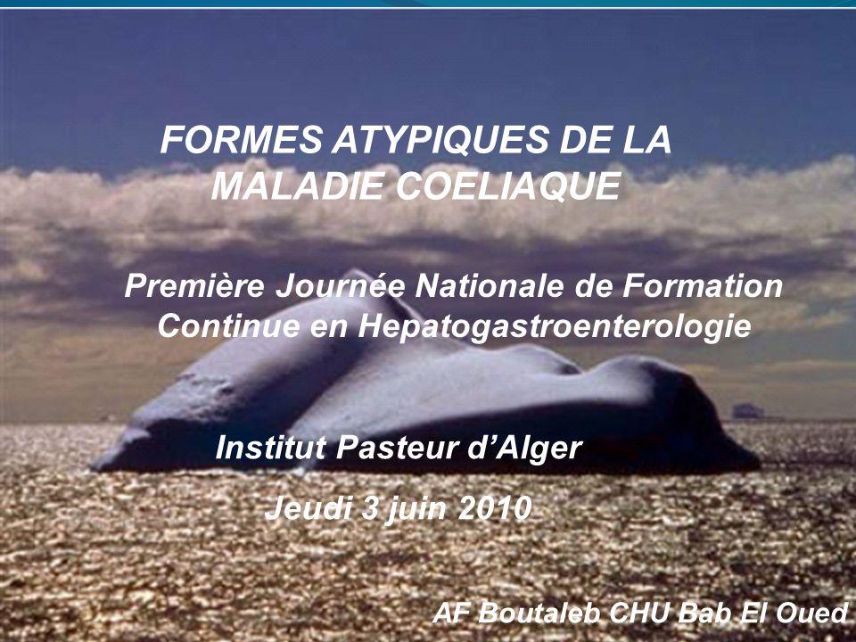 FORMES ATYPIQUES DE LA MALADIE COELIAQUE AF Boutaleb CHU Bab El Oued Première Journée Nationale de Formation Continue en Hepatogastroenterologie Insti