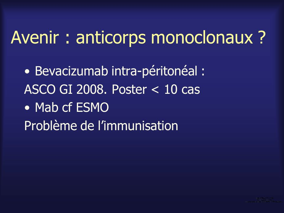 Avenir : anticorps monoclonaux ? Bevacizumab intra-péritonéal : ASCO GI 2008. Poster < 10 cas Mab cf ESMO Problème de limmunisation
