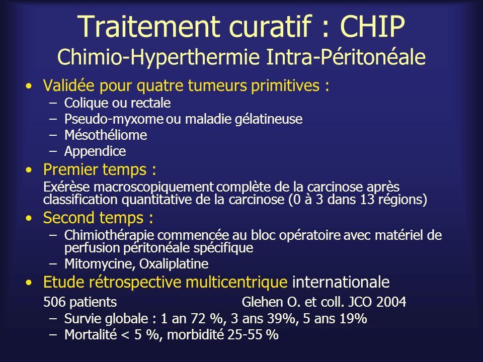 Traitement curatif : CHIP Chimio-Hyperthermie Intra-Péritonéale Validée pour quatre tumeurs primitives : –Colique ou rectale –Pseudo-myxome ou maladie