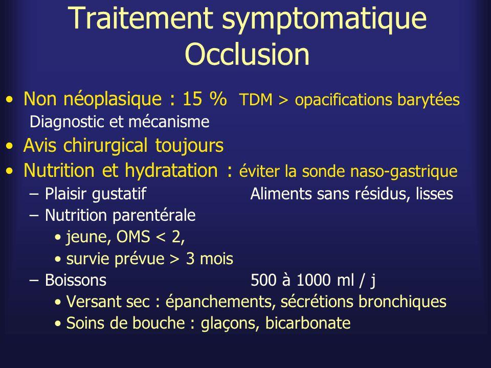 Traitement symptomatique Occlusion Pompe (portable) IV centrale ou SC Réévalué quotidiennement Douleur : pas de traitement « à la demande » mais systématique –Morphine –Butyl-bromure de scopolamine (scoburen) : antispasmodique Vomissements –Métoclopramide non si occlusion complète (prokinétique) 60-240 mg/j –Halopéridol 5-15 mg/j SC –Butyl-bromure de scopolamine 40-120 mg/j (anti-sécrétoire) –Octréotide : 0,15 à 0,6 mg /j.