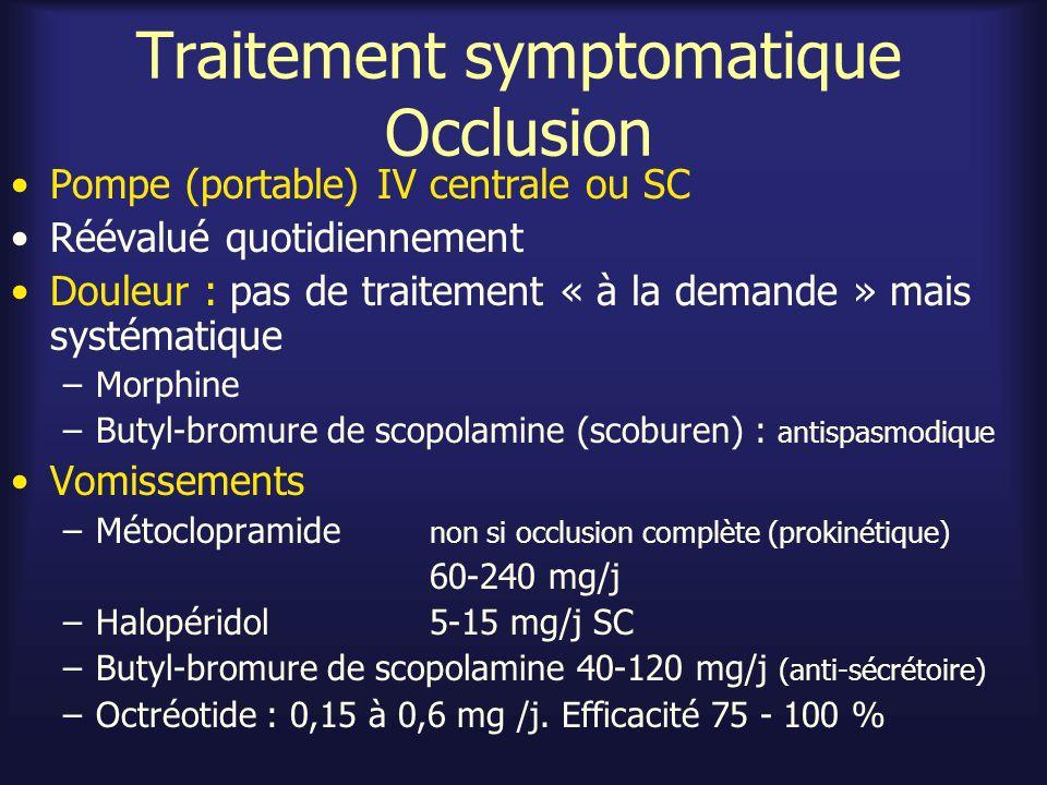 Traitement symptomatique Occlusion Pousse-seringue électrique : mélange –Morphine 30 mg/j –Butyl-bromure de scopolamine 60 mg/j –Halopéridol 5 mg/j Douleurs résistantes –Augmenter doses (sauf halopéridol) et/ou –Ajouter octréotide SC ou PSE 0,3 mg /j Nausées-vomissements résistants –Augmenter Butyl-bromure de scopolamine et Halopéridol –Ajouter ranitidine 150 mg / j IV, IM (volume sécrétion) –Ajouter octréotide SC ou PSE 0,3 mg /j –Ajouter sonde gastrique < 3-5 j