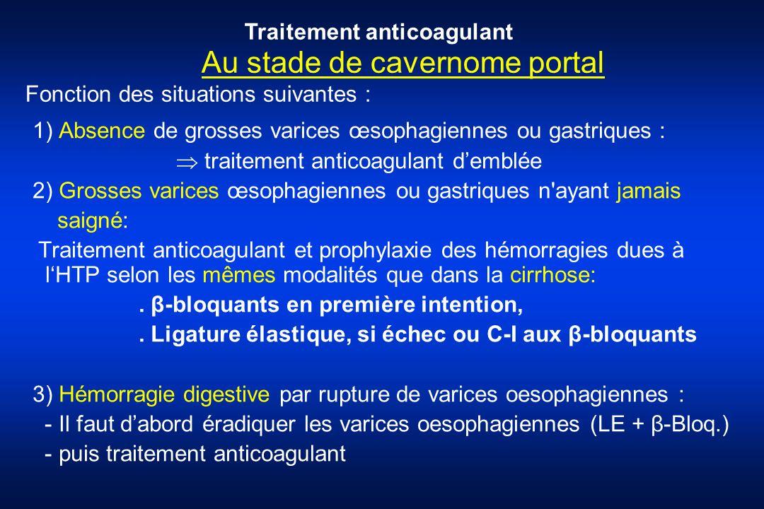 Au stade de cavernome portal 1) Absence de grosses varices œsophagiennes ou gastriques : traitement anticoagulant demblée 2) Grosses varices œsophagie