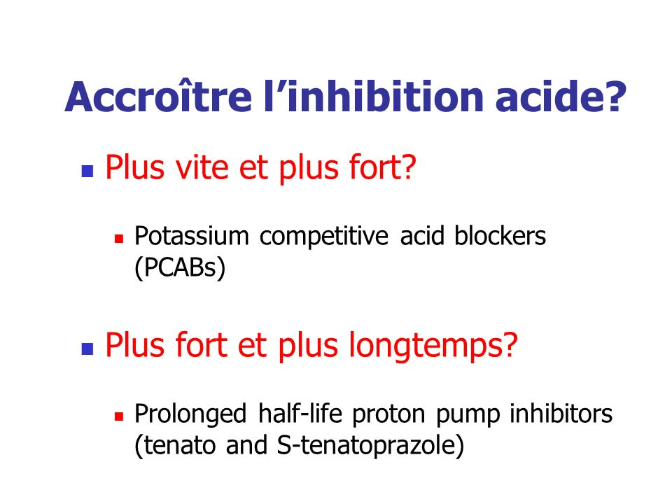 Accroître linhibition acide? Plus vite et plus fort? Potassium competitive acid blockers (PCABs) Plus fort et plus longtemps? Prolonged half-life prot