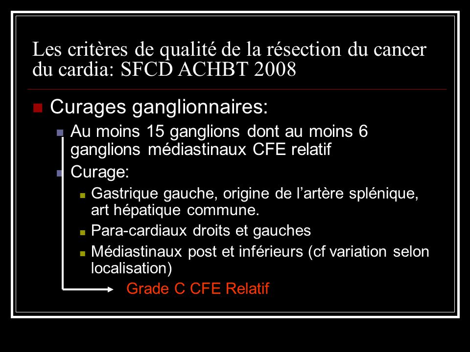 Les critères de qualité de la résection du cancer du cardia: SFCD ACHBT 2008 Préparation de la pièce opératoire par le chirurgien CFE Relatif Mesures des marges in situ et ex situ Repère les groupes ganglionnaires ou les séparent sauf les ADP périoesophagiennes qui doivent être laissées adhérentes à la tumeur Si tumeur en réponse complète inclusion de la totalité de la pièce