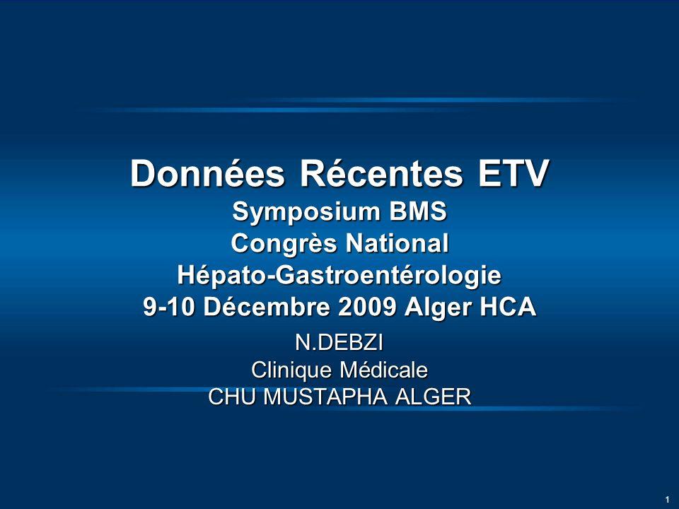 1 Données Récentes ETV Symposium BMS Congrès National Hépato-Gastroentérologie 9-10 Décembre 2009 Alger HCA N.DEBZI Clinique Médicale CHU MUSTAPHA ALGER
