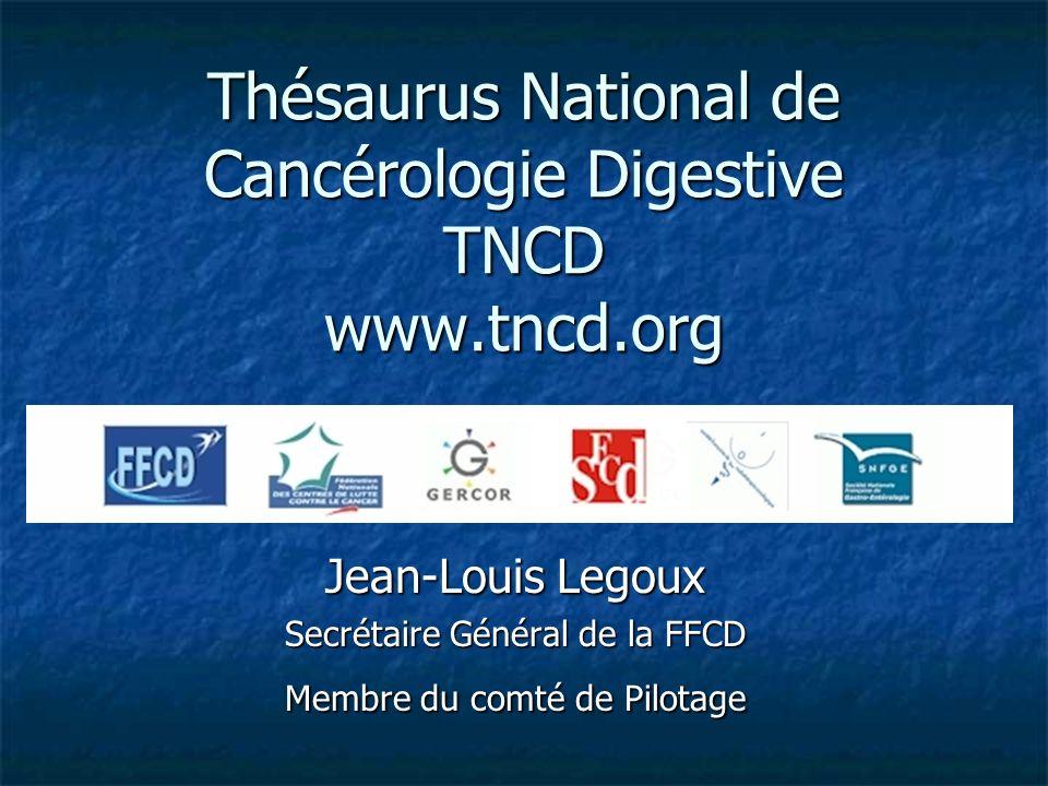 Thésaurus National de Cancérologie Digestive TNCD www.tncd.org Jean-Louis Legoux Secrétaire Général de la FFCD Membre du comté de Pilotage