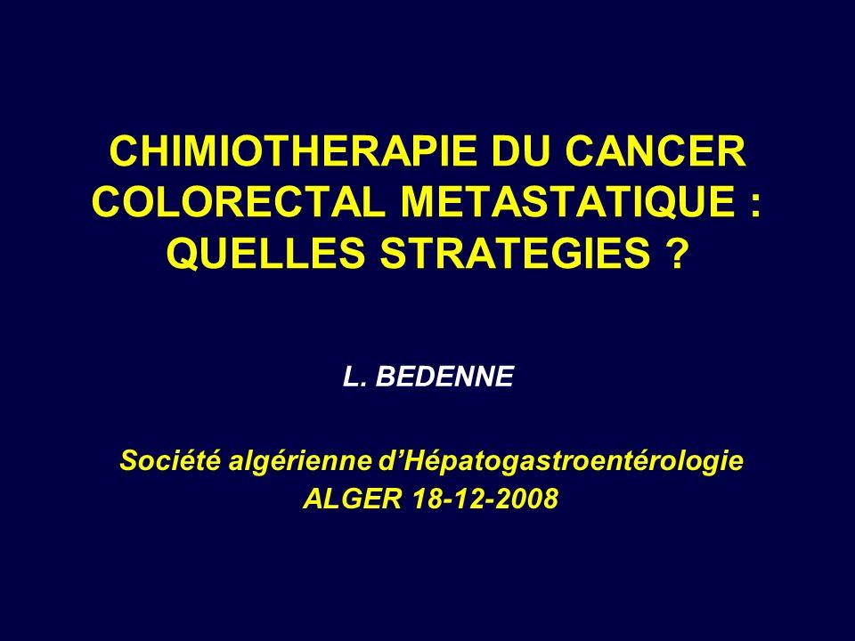 CHIMIOTHERAPIE DU CANCER COLORECTAL METASTATIQUE : QUELLES STRATEGIES ? Société algérienne dHépatogastroentérologie ALGER 18-12-2008 L. BEDENNE