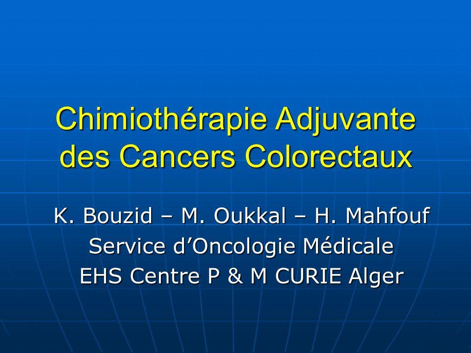 Chimiothérapie Adjuvante des Cancers Colorectaux K. Bouzid – M. Oukkal – H. Mahfouf Service dOncologie Médicale EHS Centre P & M CURIE Alger
