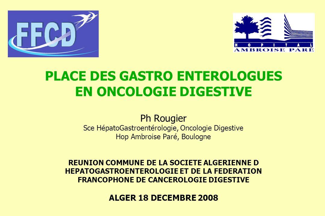 PLACE DES GASTRO ENTEROLOGUES EN ONCOLOGIE DIGESTIVE Ph Rougier Sce HépatoGastroentérologie, Oncologie Digestive Hop Ambroise Paré, Boulogne REUNION C