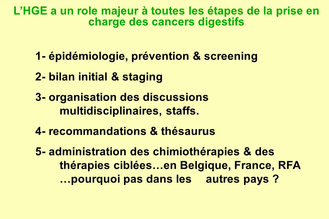 LHGE a un role majeur à toutes les étapes de la prise en charge des cancer digestifs 6- organisation & promotion des recherches cliniques 7- surveillance après chirurgie 8- détection des récidives & métastases résecables 9- traitements locaux (radiofrequence, chimio intra- artérielle hépatique…) 10- palliation (stents…) et soins palliatifs