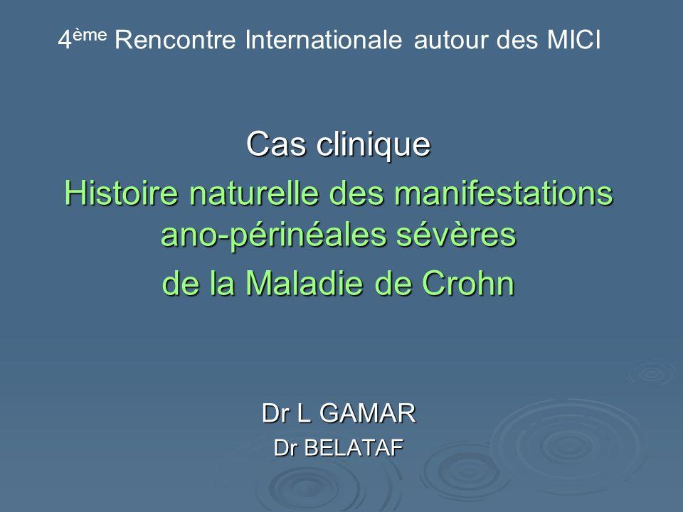 Cas clinique Histoire naturelle des manifestations ano-périnéales sévères de la Maladie de Crohn Dr L GAMAR Dr BELATAF 4 ème Rencontre Internationale