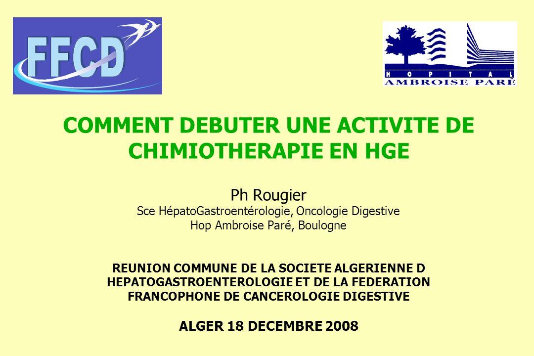 COMMENT DEBUTER UNE ACTIVITE DE CHIMIOTHERAPIE EN HGE Ph Rougier Sce HépatoGastroentérologie, Oncologie Digestive Hop Ambroise Paré, Boulogne REUNION