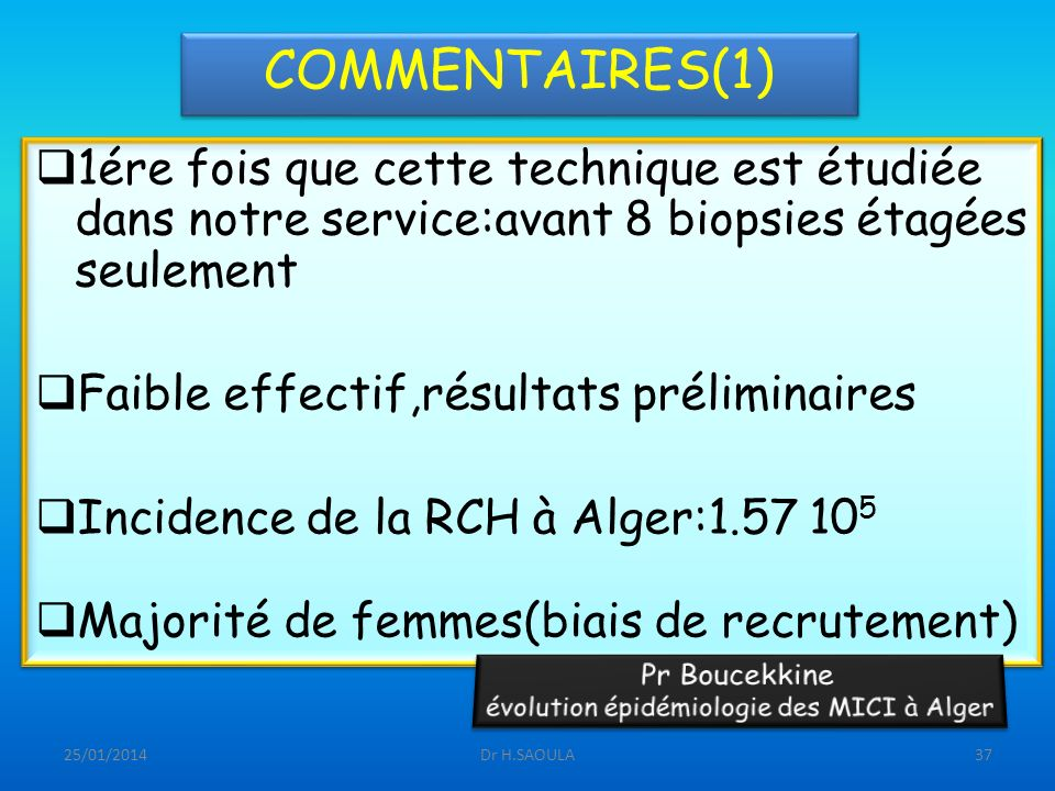 25/01/2014Dr H.SAOULA37 COMMENTAIRES(1) 1ére fois que cette technique est étudiée dans notre service:avant 8 biopsies étagées seulement Faible effecti